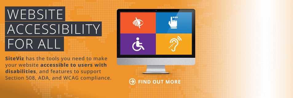 Website Accessibility for All! SiteViz has the tools you need to make your website accessible to users with disabilities, and features to support Section 508, ADA, and WCAG compliance. Find out more!
